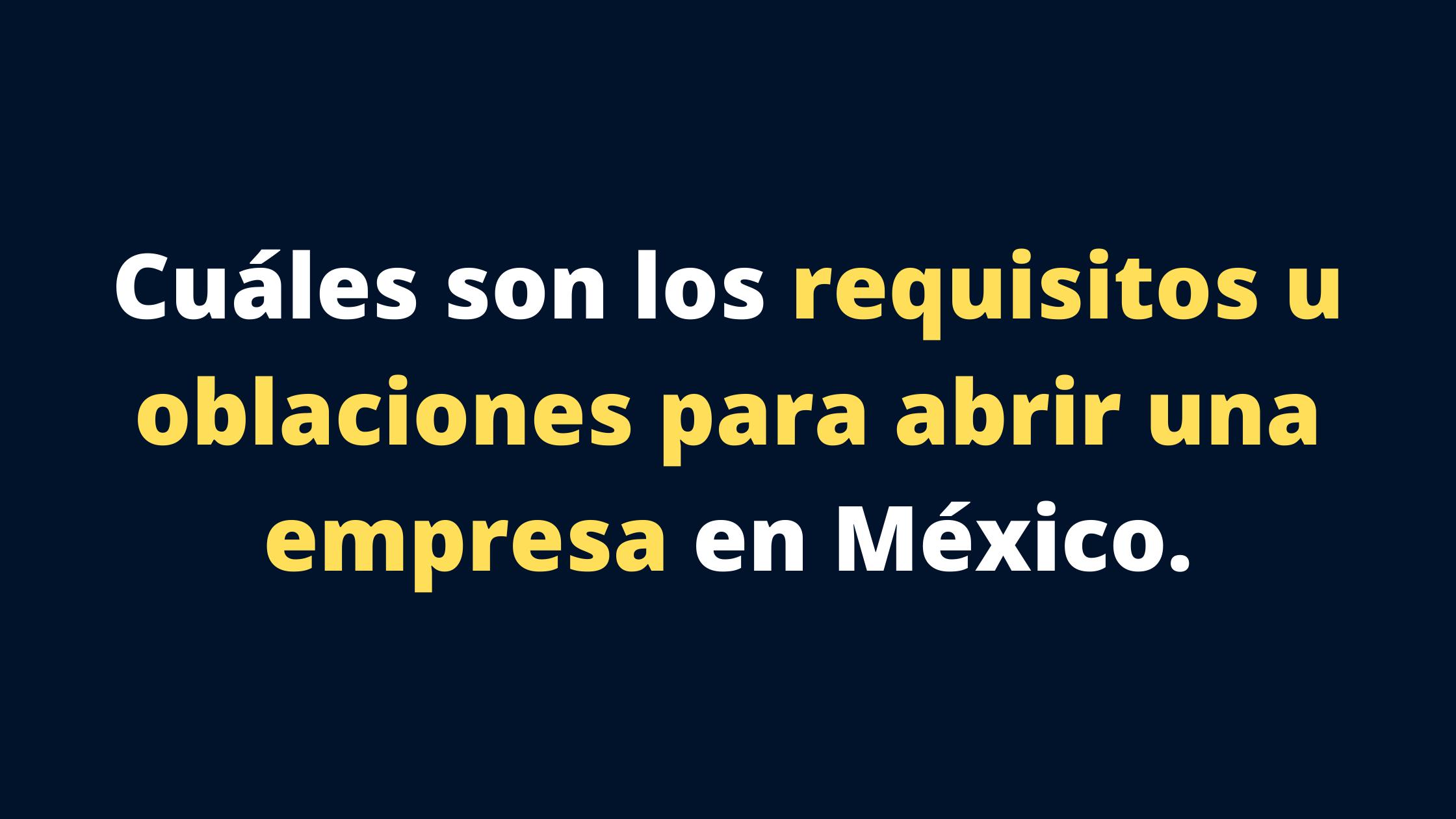 Cuáles son los requisitos u obligaciones para abrir una empresa en México